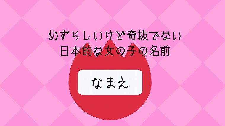 めずらしいけど奇抜でない日本的な女の子の名前
